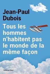 Tous les hommes n'habitent pas le monde de la même façon / Jean-Paul Dubois | Dubois, Jean-Paul. Auteur